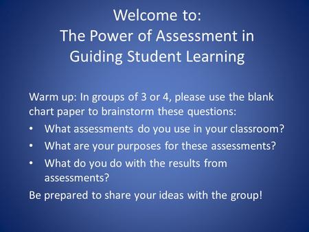 Welcome to: The Power of Assessment in Guiding Student Learning Warm up: In groups of 3 or 4, please use the blank chart paper to brainstorm these questions: