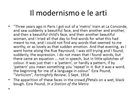 Il modernismo e le arti Three years ago in Paris I got out of a metro train at La Concorde, and saw suddenly a beautiful face, and then another and another,
