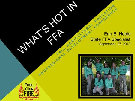WHATS HOT IN FFA FALL AGRICULTURAL EDUCATION PROFESSIONAL DEVELOPMENT CONFERENCE Erin E. Noble State FFA Specialist September, 27, 2013.