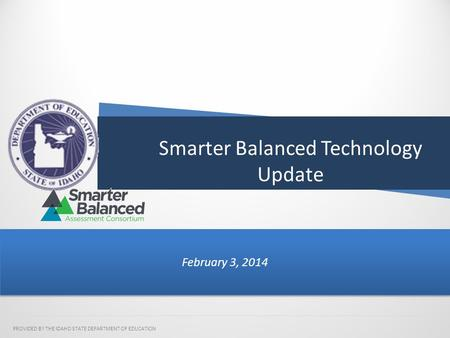 Smarter Balanced Technology Update February 3, 2014 PROVIDED BY THE IDAHO STATE DEPARTMENT OF EDUCATION.