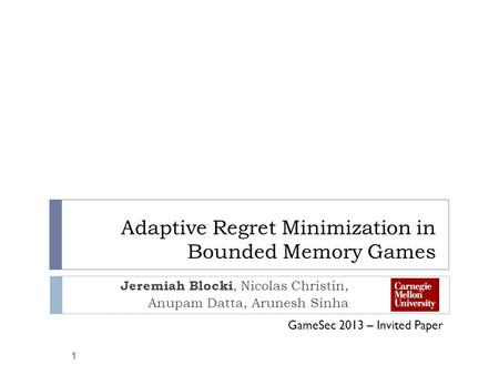 Adaptive Regret Minimization in Bounded Memory Games Jeremiah Blocki, Nicolas Christin, Anupam Datta, Arunesh Sinha 1 GameSec 2013 – Invited Paper.