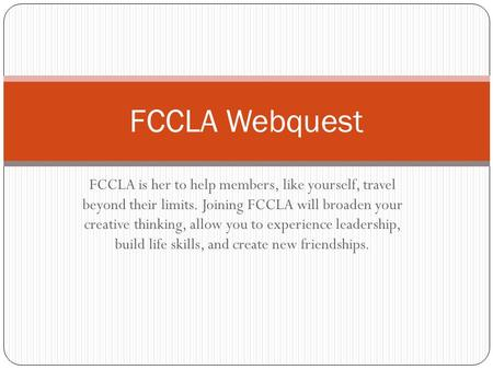 FCCLA Webquest FCCLA is her to help members, like yourself, travel beyond their limits. Joining FCCLA will broaden your creative thinking, allow you.