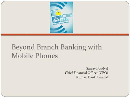 Beyond Branch Banking with Mobile Phones Sanjay Poudyal Chief Financial Officer (CFO) Kumari Bank Limited.