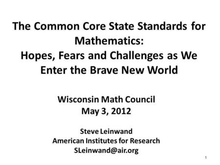 1 The Common Core State Standards for Mathematics: Hopes, Fears and Challenges as We Enter the Brave New World Wisconsin Math Council May 3, 2012 Steve.