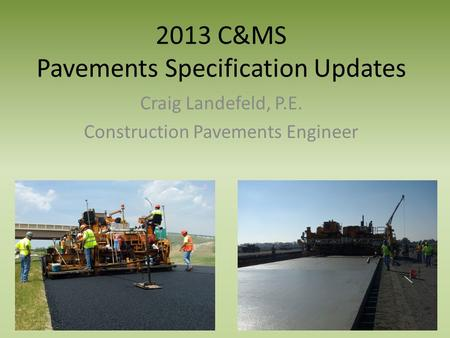 2013 C&MS Pavements Specification Updates Craig Landefeld, P.E. Construction Pavements Engineer.