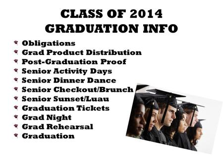 CLASS OF 2014 GRADUATION INFO Obligations Grad Product Distribution Post-Graduation Proof Senior Activity Days Senior Dinner Dance Senior Checkout/Brunch.