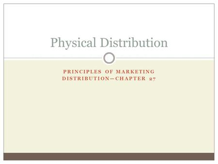 PRINCIPLES OF MARKETING DISTRIBUTIONCHAPTER 27 Physical Distribution.