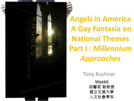 Angels in America A Gay Fantasia on National Themes Part I : Millennium Approaches Tony Kushner Week6.