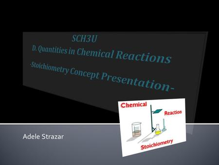 SCH3U D. Quantities in Chemical Reactions -Stoichiometry Concept Presentation- Adele Strazar.
