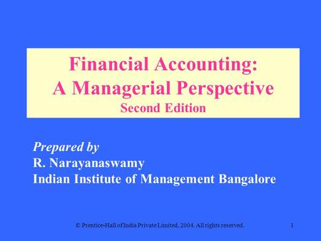 © Prentice-Hall of India Private Limited, 2004. All rights reserved.1 Financial Accounting: A Managerial Perspective Second Edition Prepared by R. Narayanaswamy.