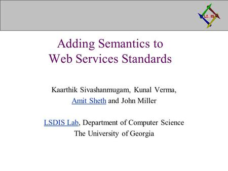 Adding Semantics to Web Services Standards Kaarthik Sivashanmugam, Kunal Verma, Amit ShethAmit Sheth and John Miller LSDIS LabLSDIS Lab, Department of.