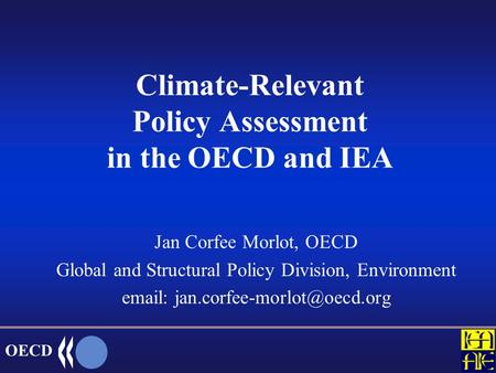 OECD Climate-Relevant Policy Assessment in the OECD and IEA Jan Corfee Morlot, OECD Global and Structural Policy Division, Environment