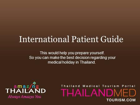 International Patient Guide This would help you prepare yourself. So you can make the best decision regarding your medical holiday in Thailand.