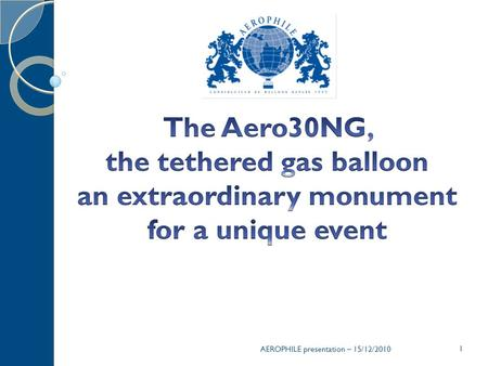 The Aero30NG, the tethered gas balloon an extraordinary monument for a unique event AEROPHILE presentation – 15/12/2010.
