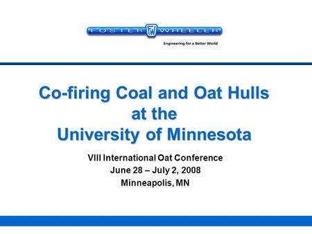 Co-firing Coal and Oat Hulls at the University of Minnesota VIII International Oat Conference June 28 – July 2, 2008 Minneapolis, MN Your logo here.