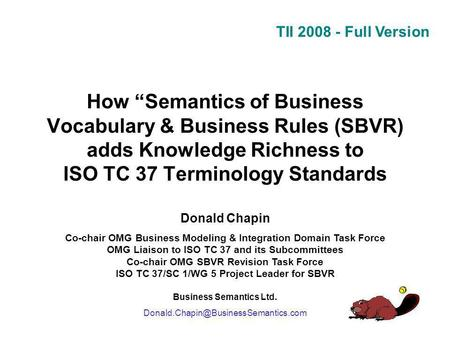 TII 2008 - Full Version How Semantics of Business Vocabulary & Business Rules (SBVR) adds Knowledge Richness to ISO TC 37 Terminology Standards Donald.
