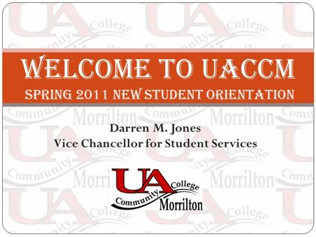 Darren M. Jones Vice Chancellor for Student Services Welcome to UACCM SPRING 2011 new STUDENT ORIENTATION.