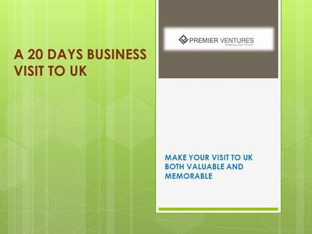 A 20 DAYS BUSINESS VISIT TO UK MAKE YOUR VISIT TO UK BOTH VALUABLE AND MEMORABLE.