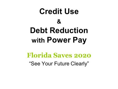 Credit Use & Debt Reduction with Power Pay Florida Saves 2020 See Your Future Clearly.