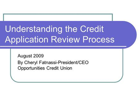 Understanding the Credit Application Review Process August 2009 By Cheryl Fatnassi-President/CEO Opportunities Credit Union.