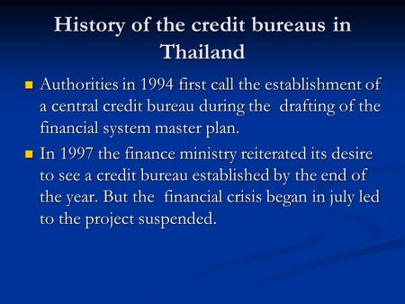 History of the credit bureaus in Thailand Authorities in 1994 first call the establishment of a central credit bureau during the drafting of the financial.