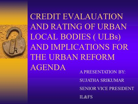 CREDIT EVALAUATION AND RATING OF URBAN LOCAL BODIES ( ULBs) AND IMPLICATIONS FOR THE URBAN REFORM AGENDA A PRESENTATION BY: SUJATHA SRIKUMAR SENIOR VICE.