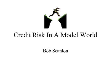 Credit Risk In A Model World Bob Scanlon. Credit Risk In A Model World Backtesting Volatility of capital Database Rating requirements Consistency of rating.