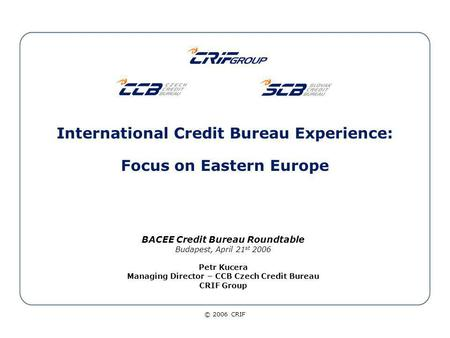 © 2006 CRIF International Credit Bureau Experience: Focus on Eastern Europe BACEE Credit Bureau Roundtable Budapest, April 21 st 2006 Petr Kucera Managing.