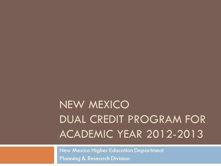 NEW MEXICO DUAL CREDIT PROGRAM FOR ACADEMIC YEAR 2012-2013 New Mexico Higher Education Department Planning & Research Division.