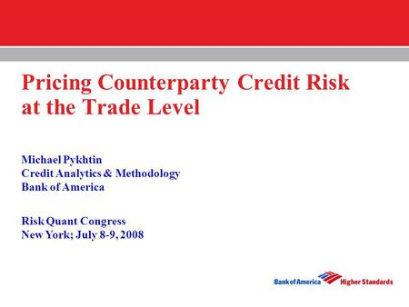 Pricing Counterparty Credit Risk at the Trade Level Michael Pykhtin Credit Analytics & Methodology Bank of America Risk Quant Congress New York; July.