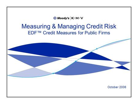 Measuring & Managing Credit Risk EDF Credit Measures for Public Firms October 2006.