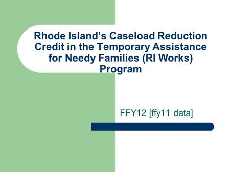 Rhode Islands Caseload Reduction Credit in the Temporary Assistance for Needy Families (RI Works) Program FFY12 [ffy11 data]