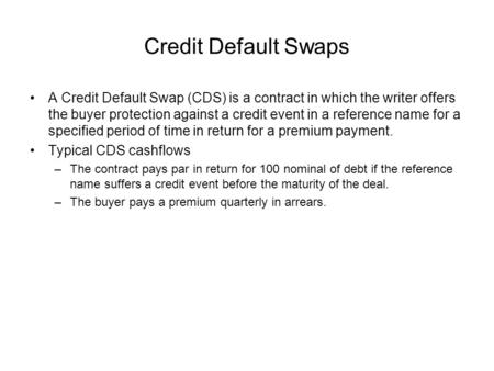 Credit Default Swaps A Credit Default Swap (CDS) is a contract in which the writer offers the buyer protection against a credit event in a reference name.