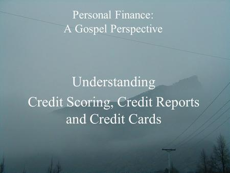 Personal Finance: A Gospel Perspective Understanding Credit Scoring, Credit Reports and Credit Cards.