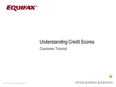Equifax Confidential and Proprietary Understanding Credit Scores Customer Tutorial.