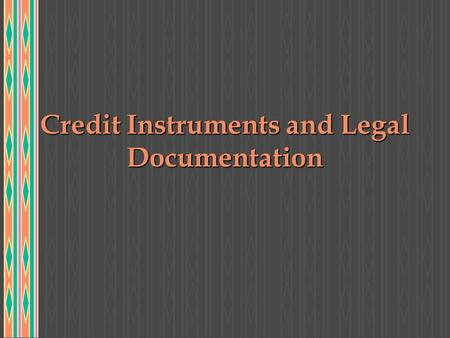 Credit Instruments and Legal Documentation. CONTRACTS u FOUR ESSENTIAL ELEMENTS: v PARTIES TO A CONTRACT MUST BE LEGALLY COMPETENT v SUBJECT MATTER MUST.
