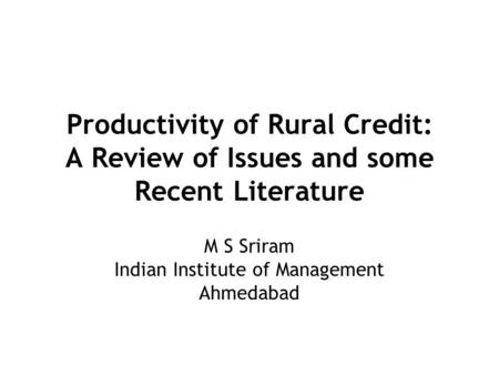 Productivity of Rural Credit: A Review of Issues and some Recent Literature M S Sriram Indian Institute of Management Ahmedabad.