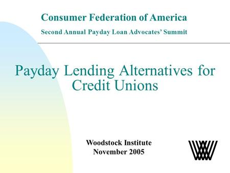 Payday Lending Alternatives for Credit Unions Woodstock Institute November 2005 Consumer Federation of America Second Annual Payday Loan Advocates Summit.