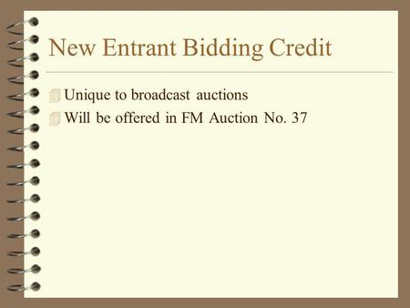 New Entrant Bidding Credit 4 Unique to broadcast auctions 4 Will be offered in FM Auction No. 37.