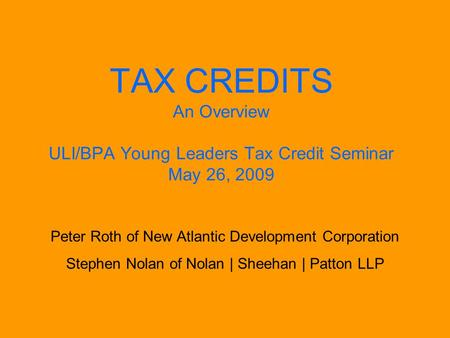 TAX CREDITS An Overview ULI/BPA Young Leaders Tax Credit Seminar May 26, 2009 Peter Roth of New Atlantic Development Corporation Stephen Nolan of Nolan.