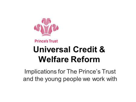 Universal Credit & Welfare Reform Implications for The Princes Trust and the young people we work with.