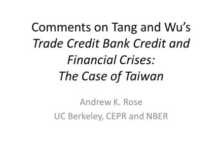 Comments on Tang and Wus Trade Credit Bank Credit and Financial Crises: The Case of Taiwan Andrew K. Rose UC Berkeley, CEPR and NBER.