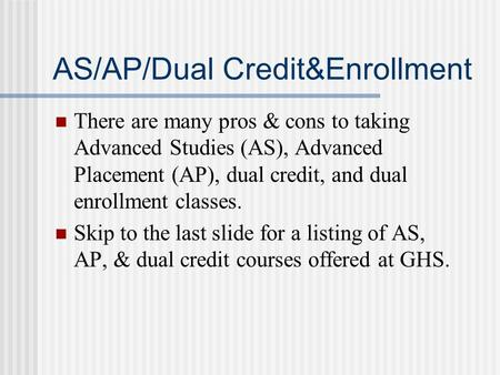 AS/AP/Dual Credit&Enrollment There are many pros & cons to taking Advanced Studies (AS), Advanced Placement (AP), dual credit, and dual enrollment classes.