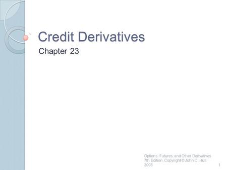 Credit Derivatives Chapter 23 1 Options, Futures, and Other Derivatives 7th Edition, Copyright © John C. Hull 2008.