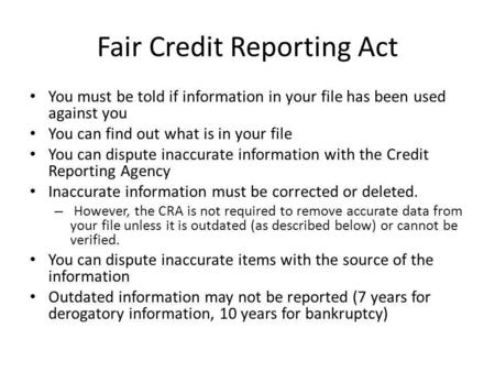 Fair Credit Reporting Act You must be told if information in your file has been used against you You can find out what is in your file You can dispute.