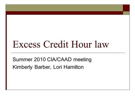 Excess Credit Hour law Summer 2010 CIA/CAAD meeting Kimberly Barber, Lori Hamilton.