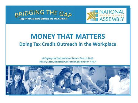 Bridging the Gap Webinar Series, March 2010 Hillary Lazar, Benefits Outreach Coordinator, NHSA MONEY THAT MATTERS Doing Tax Credit Outreach in the Workplace.