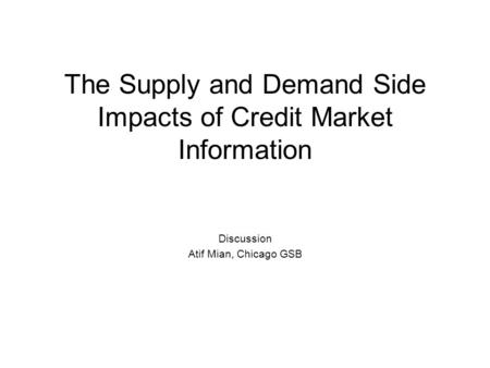 The Supply and Demand Side Impacts of Credit Market Information Discussion Atif Mian, Chicago GSB.