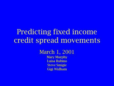 Predicting fixed income credit spread movements March 1, 2001 Mary Murphy Luisa Rubino Steve Smigie Gigi Widham.