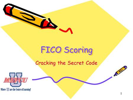 1 FICO Scoring Cracking the Secret Code. 2 Objectives State the reasons for the development of FICO scores. Describe how credit reports are created. List.